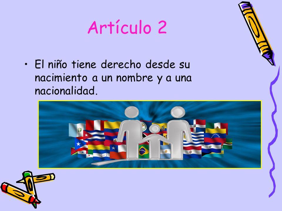 Artículo 2 El niño tiene derecho desde su nacimiento a un nombre y a una nacionalidad.