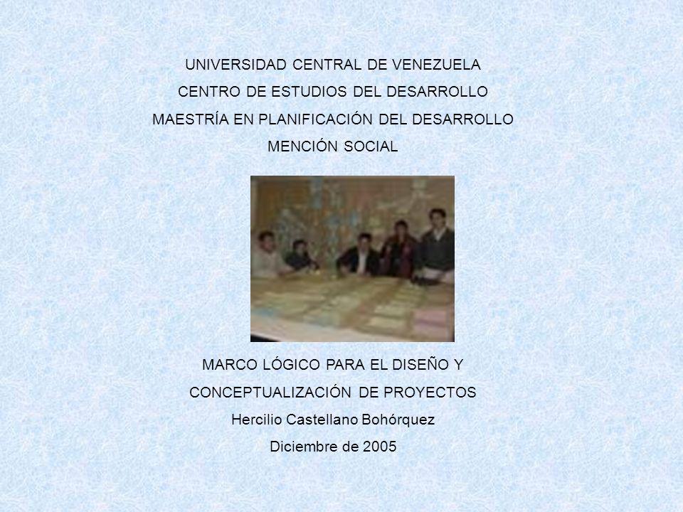 UNIVERSIDAD CENTRAL DE VENEZUELA CENTRO DE ESTUDIOS DEL DESARROLLO MAESTRÍA EN PLANIFICACIÓN DEL DESARROLLO MENCIÓN SOCIAL MARCO LÓGICO PARA EL DISEÑO Y CONCEPTUALIZACIÓN DE PROYECTOS Hercilio Castellano Bohórquez Diciembre de 2005