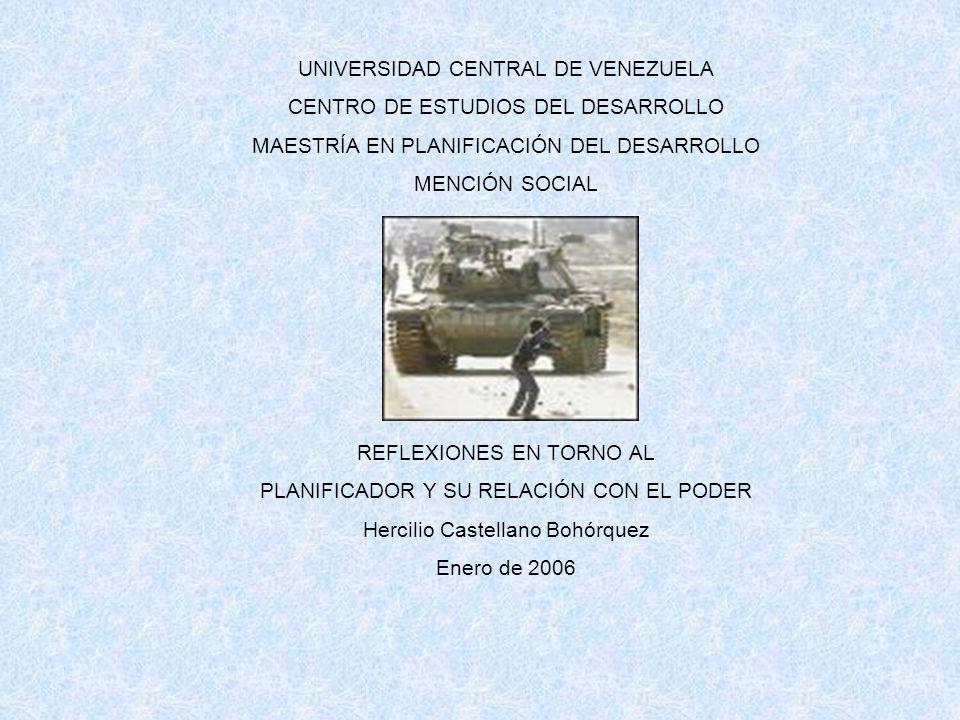 UNIVERSIDAD CENTRAL DE VENEZUELA CENTRO DE ESTUDIOS DEL DESARROLLO MAESTRÍA EN PLANIFICACIÓN DEL DESARROLLO MENCIÓN SOCIAL REFLEXIONES EN TORNO AL PLANIFICADOR Y SU RELACIÓN CON EL PODER Hercilio Castellano Bohórquez Enero de 2006