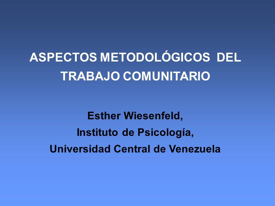 ASPECTOS METODOLÓGICOS DEL TRABAJO COMUNITARIO Esther Wiesenfeld, Instituto de Psicología, Universidad Central de Venezuela