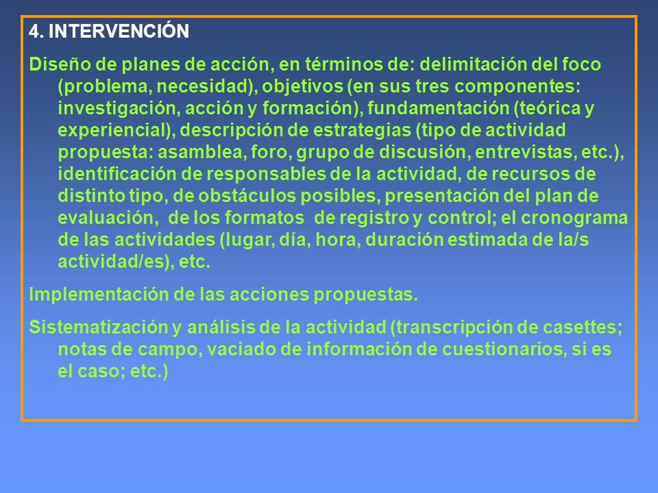 4. INTERVENCIÓN Diseño de planes de acción, en términos de: delimitación del foco (problema, necesidad), objetivos (en sus tres componentes: investiga