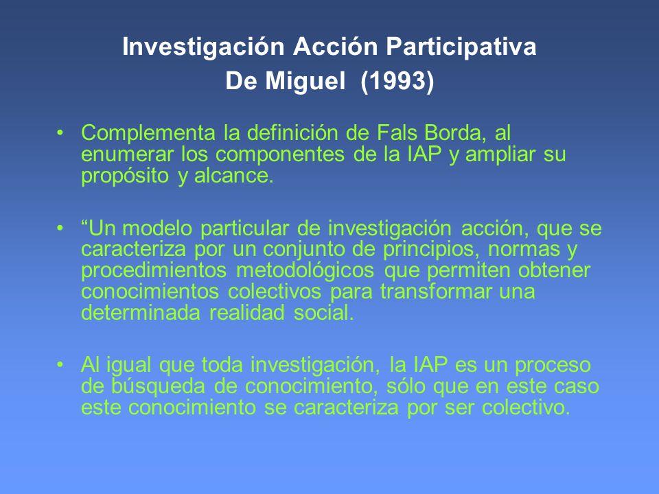 Investigación Acción Participativa De Miguel (1993) - continuación Igualmente se pretende la aplicación de dicho conocimiento, pero en este caso dicha aplicación se orienta hacia la realidad social próxima que vive el sujeto, de ahí su carácter emancipatorio.