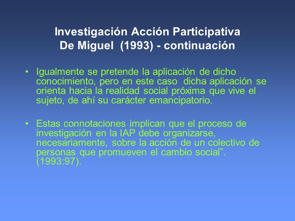 Investigación Acción Participativa De Miguel (1993) - continuación Igualmente se pretende la aplicación de dicho conocimiento, pero en este caso dicha