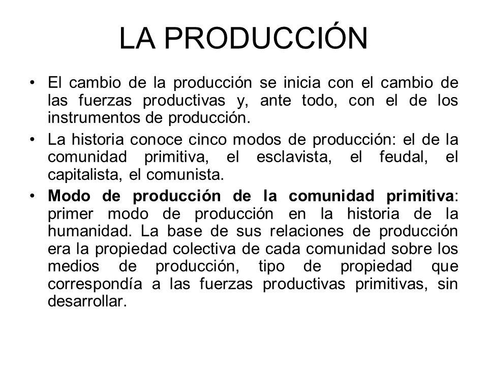 LA PRODUCCIÓN El cambio de la producción se inicia con el cambio de las fuerzas productivas y, ante todo, con el de los instrumentos de producción. La