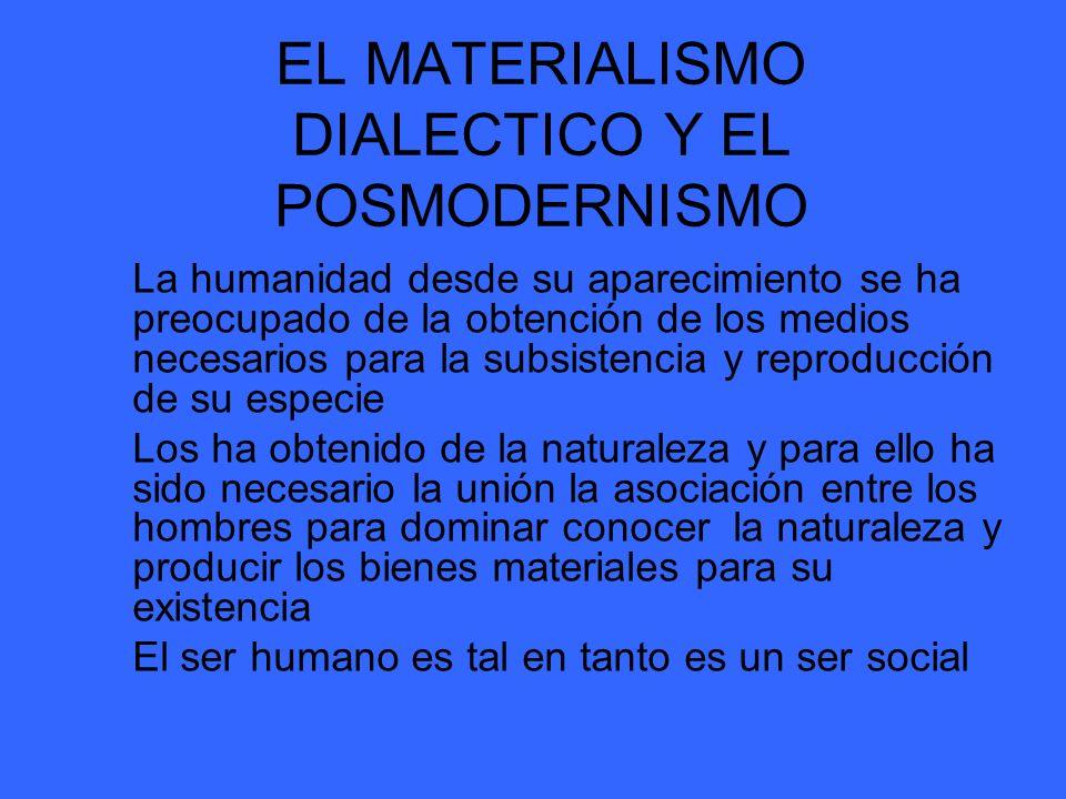 EL MATERIALISMO DIALECTICO Y EL POSMODERNISMO La humanidad desde su aparecimiento se ha preocupado de la obtención de los medios necesarios para la su