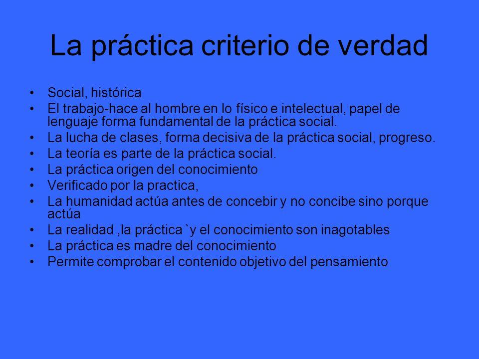 La práctica criterio de verdad Social, histórica El trabajo-hace al hombre en lo físico e intelectual, papel de lenguaje forma fundamental de la práct