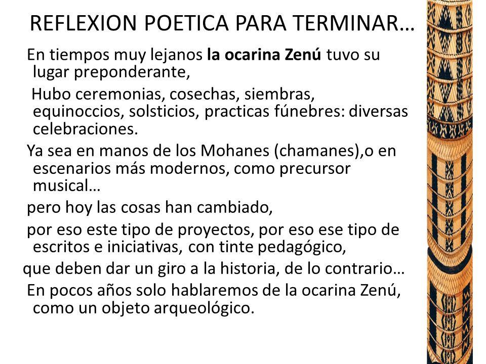 REFLEXION POETICA PARA TERMINAR… En tiempos muy lejanos la ocarina Zenú tuvo su lugar preponderante, Hubo ceremonias, cosechas, siembras, equinoccios, solsticios, practicas fúnebres: diversas celebraciones.
