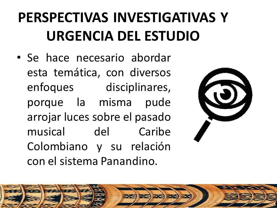 PERSPECTIVAS INVESTIGATIVAS Y URGENCIA DEL ESTUDIO Se hace necesario abordar esta temática, con diversos enfoques disciplinares, porque la misma pude arrojar luces sobre el pasado musical del Caribe Colombiano y su relación con el sistema Panandino.