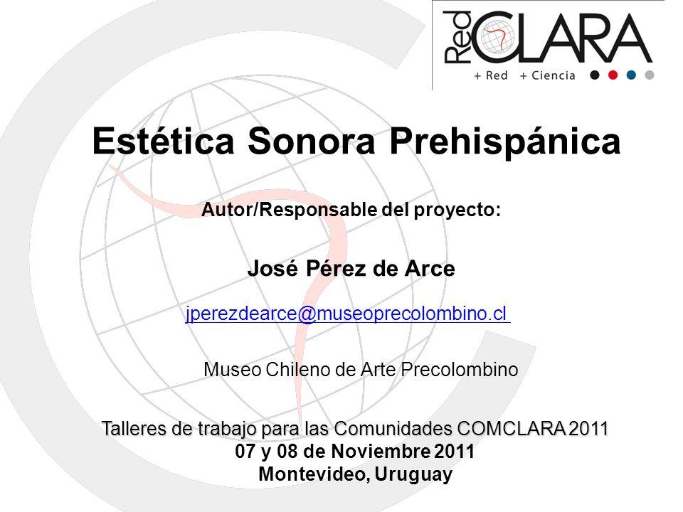 Estética Sonora Prehispánica Autor/Responsable del proyecto: José Pérez de Arce jperezdearce@museoprecolombino.cl Talleres de trabajo para las Comunid