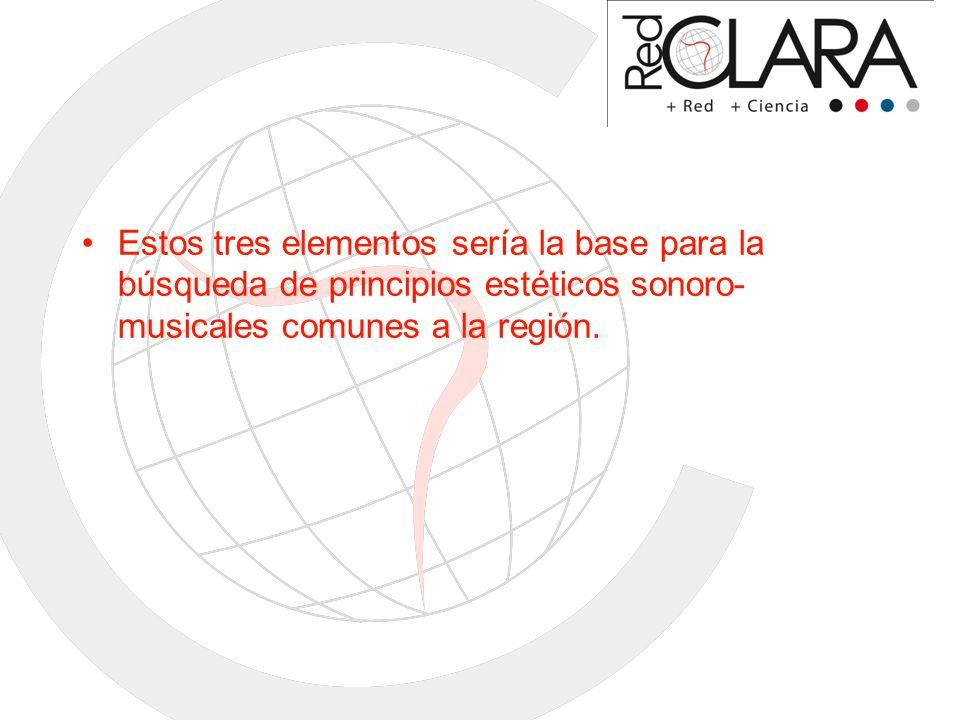 Estos tres elementos sería la base para la búsqueda de principios estéticos sonoro- musicales comunes a la región.