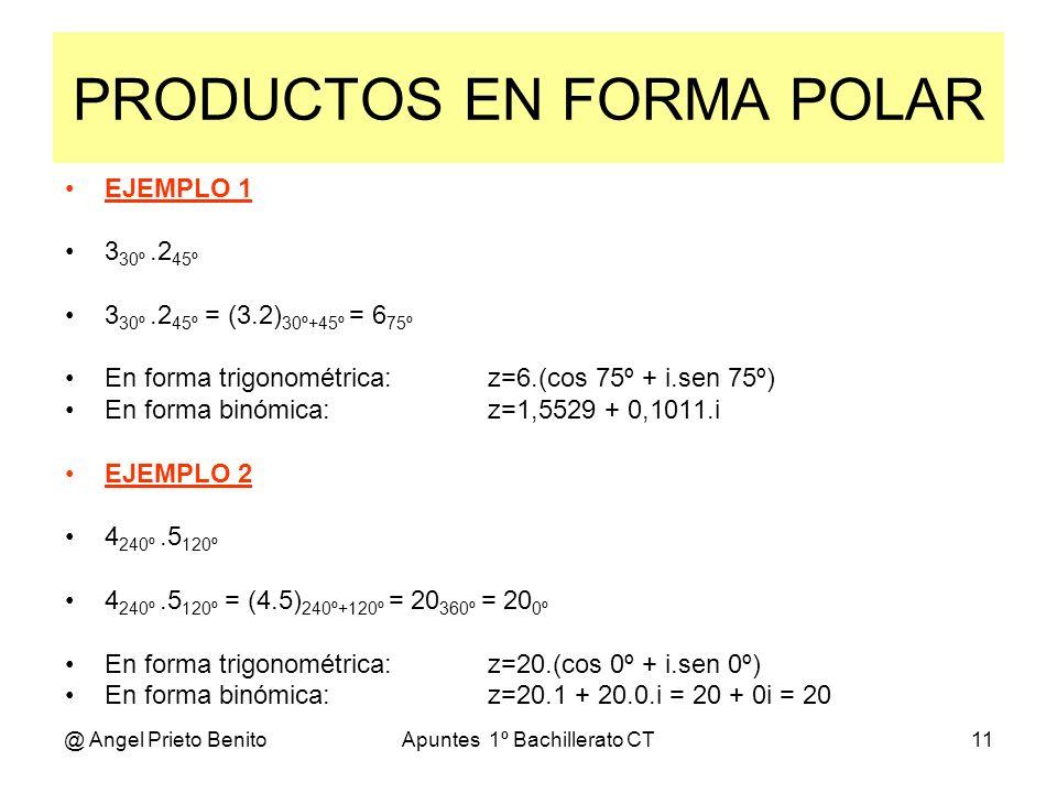 @ Angel Prieto BenitoApuntes 1º Bachillerato CT11 PRODUCTOS EN FORMA POLAR EJEMPLO 1 3 30º.2 45º 3 30º.2 45º = (3.2) 30º+45º = 6 75º En forma trigonom