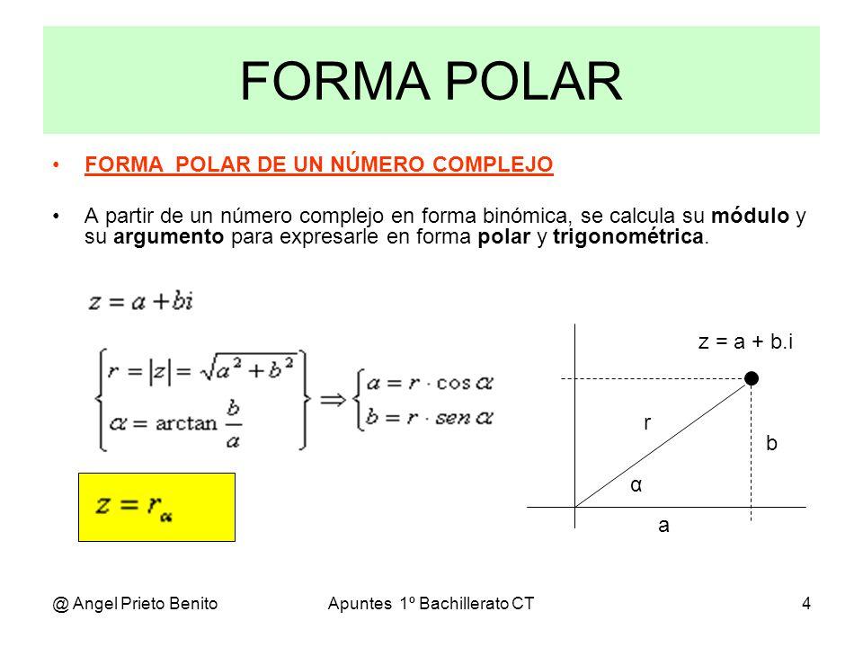 @ Angel Prieto BenitoApuntes 1º Bachillerato CT5 Ejercicio_1 Escribir en las 3 formas posibles el siguiente número complejo: z=4+43i Calculamos el argumento: α=arctg 4 3/4 = 60º Calculamos el módulo: |z|= [(4) 2 +(43) 2 ] = 64 = 8 En forma trigonométrica: z=8.(cos 60º + i.sen 60º) En forma polar: z=8 60º