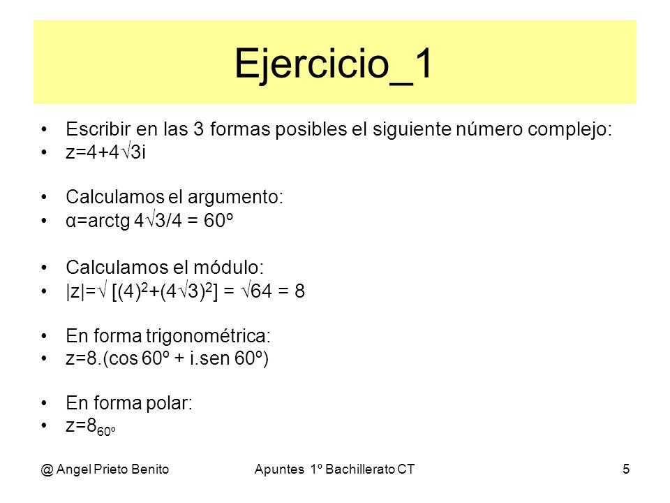 @ Angel Prieto BenitoApuntes 1º Bachillerato CT6 Ejercicio_2 Escribir en las 3 formas posibles el siguiente número complejo: z=i Calculamos el argumento: α=arctg 1 /0 = 90º Calculamos el módulo: |z|= [(0) 2 +(1) 2 ] = 1 = 1 En forma trigonométrica: z=(cos 90º + i.sen 90º) En forma polar: z=1 90º