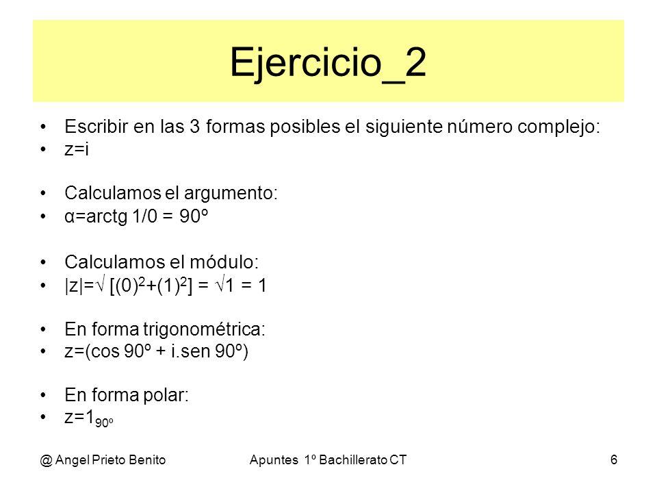 @ Angel Prieto BenitoApuntes 1º Bachillerato CT7 Ejercicio_3 Escribir en las 3 formas posibles el siguiente número complejo: z=6 225º En forma trigonométrica: z=6(cos 225º + i.sen 225º) Calculamos a: a=6.cos 225º = 6.0,707 = 4,242 Calculamos b: b=6.sen 225º = 6.0,707 = 4,242 En forma binómica: z=(a+bi) z=4,242 + 4,242.i