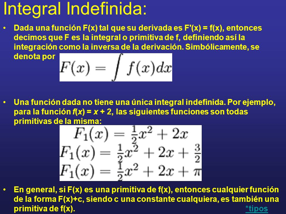Integral Indefinida: Dada una función F(x) tal que su derivada es F'(x) = f(x), entonces decimos que F es la integral o primitiva de f, definiendo así