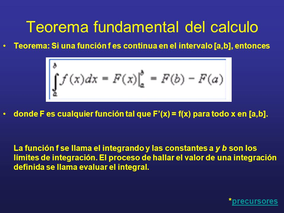 Teorema fundamental del calculo Teorema: Si una función f es continua en el intervalo [a,b], entonces donde F es cualquier función tal que F(x) = f(x)