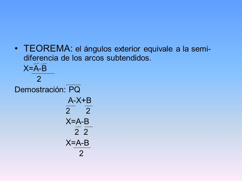 TEOREMA: el ángulos exterior equivale a la semi- diferencia de los arcos subtendidos. X=A-B 2 Demostración: PQ A-X+B 2 2 X=A-B 2 2 X=A-B 2