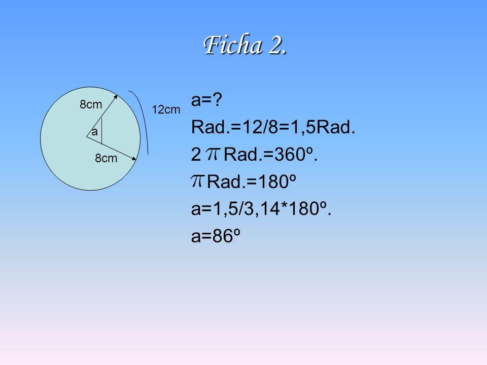 Ficha 2. a=? Rad.=12/8=1,5Rad. 2Rad.=360º. Rad.=180º a=1,5/3,14*180º. a=86º a 8cm 12cm