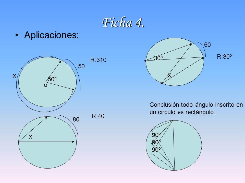 Ficha 4. Aplicaciones: X 50 o 50º R:310 X 80 R:40 30º X 60 R:30º Conclusión:todo ángulo inscrito en un circulo es rectángulo. 90º