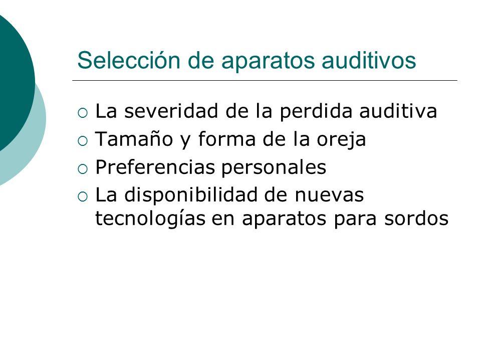 Selección de aparatos auditivos La severidad de la perdida auditiva Tamaño y forma de la oreja Preferencias personales La disponibilidad de nuevas tec