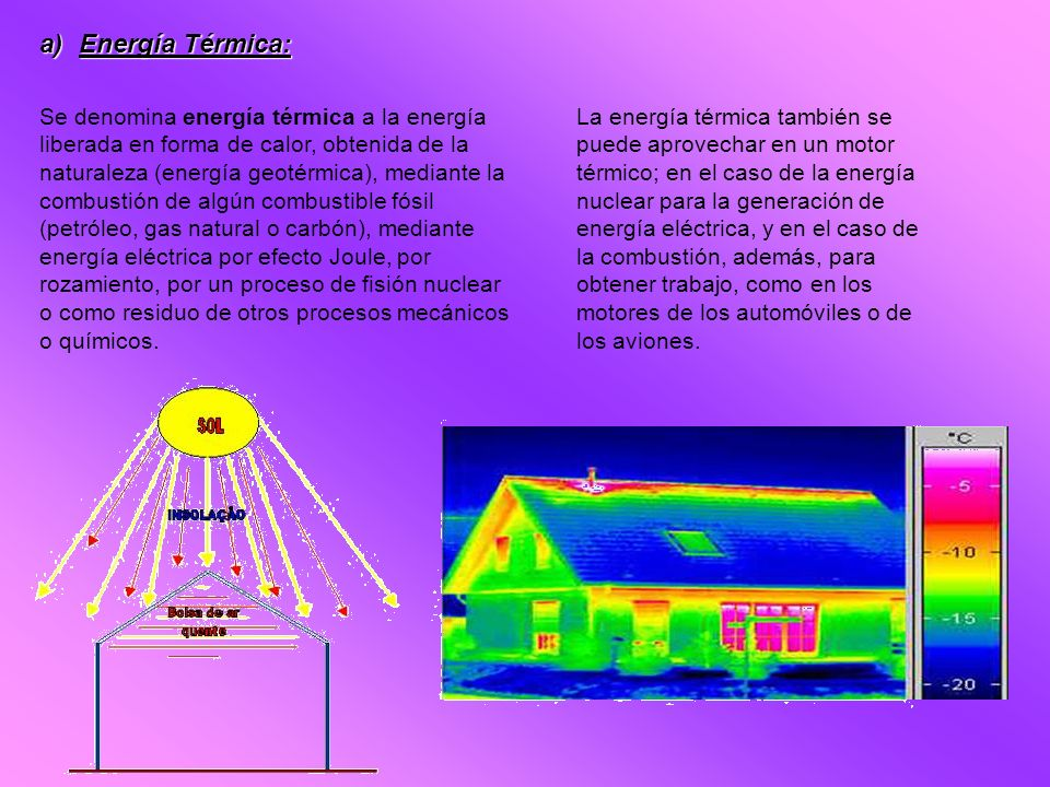 a)Energía Térmica: Se denomina energía térmica a la energía liberada en forma de calor, obtenida de la naturaleza (energía geotérmica), mediante la co