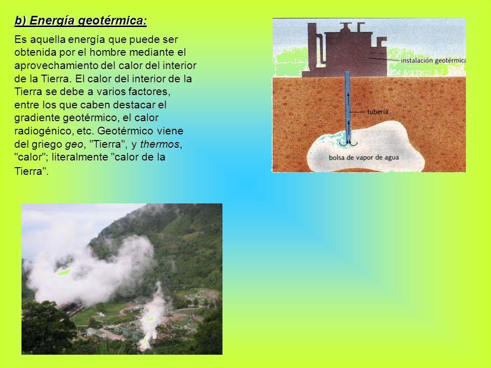b) Energía geotérmica: Es aquella energía que puede ser obtenida por el hombre mediante el aprovechamiento del calor del interior de la Tierra. El cal