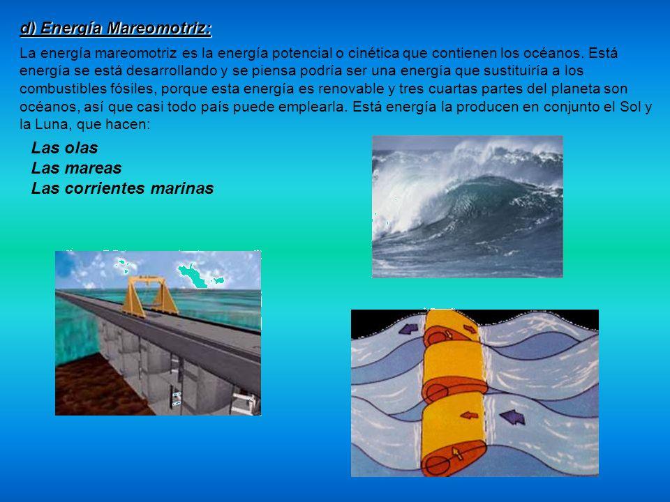 d) Energía Mareomotriz: La energía mareomotriz es la energía potencial o cinética que contienen los océanos. Está energía se está desarrollando y se p