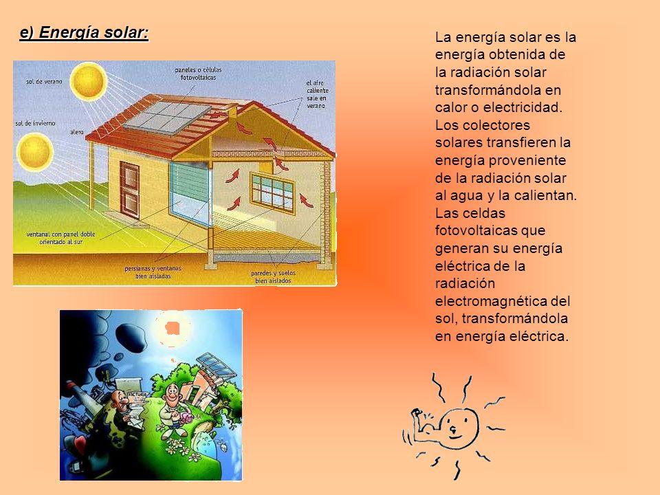 e) Energía solar: La energía solar es la energía obtenida de la radiación solar transformándola en calor o electricidad. Los colectores solares transf