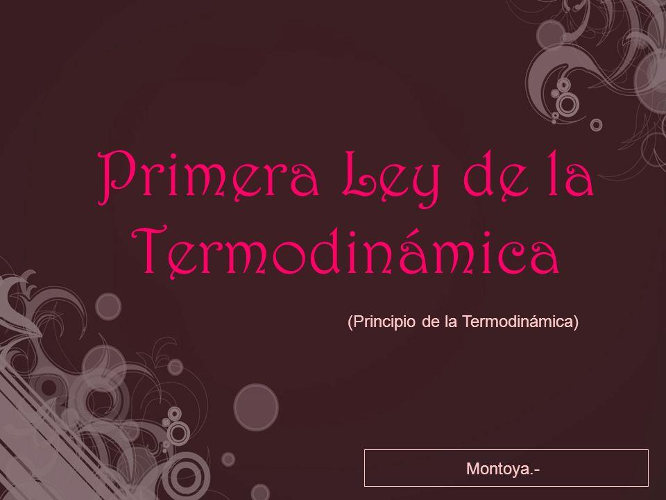 Primera Ley de la Termodinámica (Principio de la Termodinámica) Montoya.-
