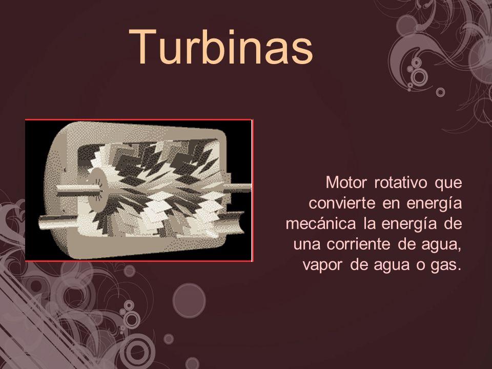 Turbinas Motor rotativo que convierte en energía mecánica la energía de una corriente de agua, vapor de agua o gas.