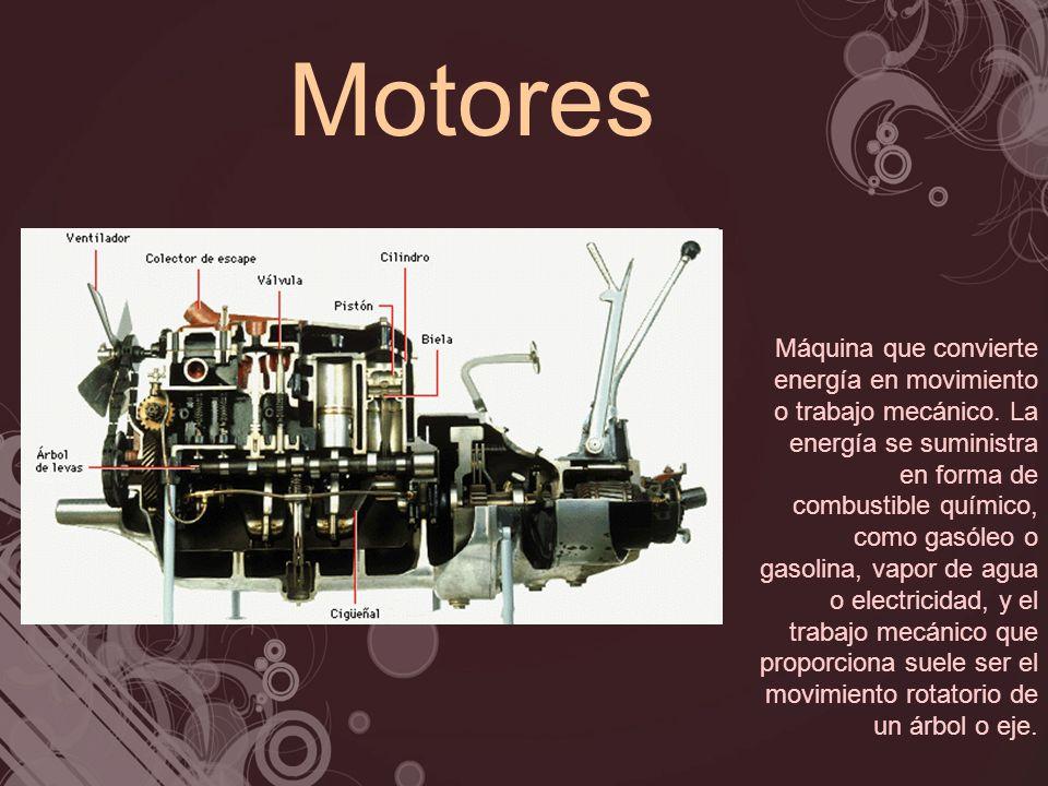Motores Máquina que convierte energía en movimiento o trabajo mecánico. La energía se suministra en forma de combustible químico, como gasóleo o gasol