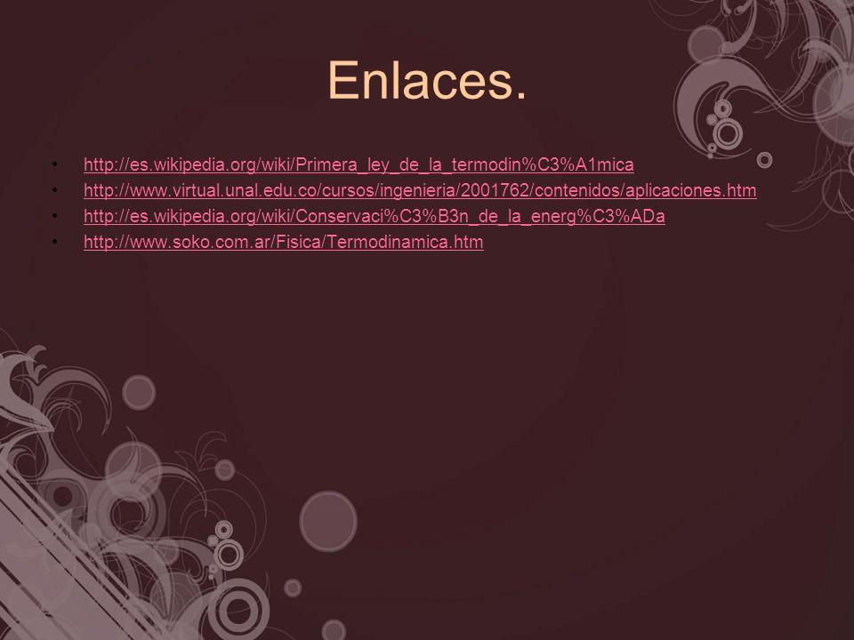Enlaces. http://es.wikipedia.org/wiki/Primera_ley_de_la_termodin%C3%A1mica http://www.virtual.unal.edu.co/cursos/ingenieria/2001762/contenidos/aplicac