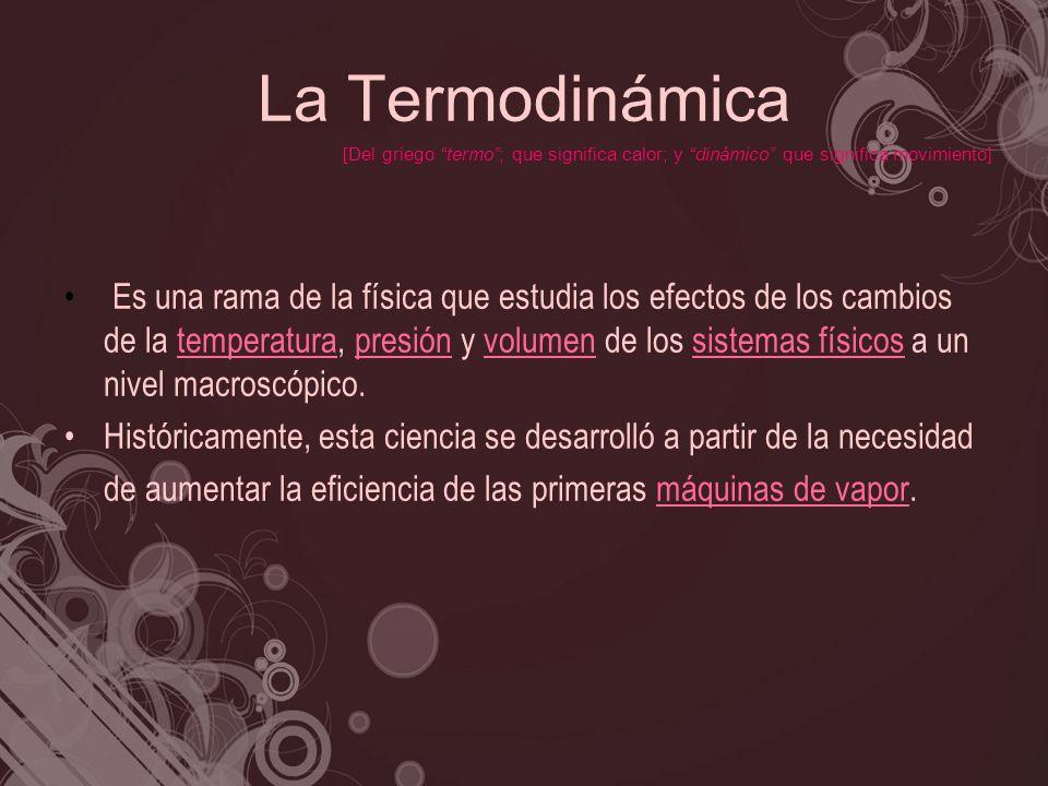 La Termodinámica Es una rama de la física que estudia los efectos de los cambios de la temperatura, presión y volumen de los sistemas físicos a un niv