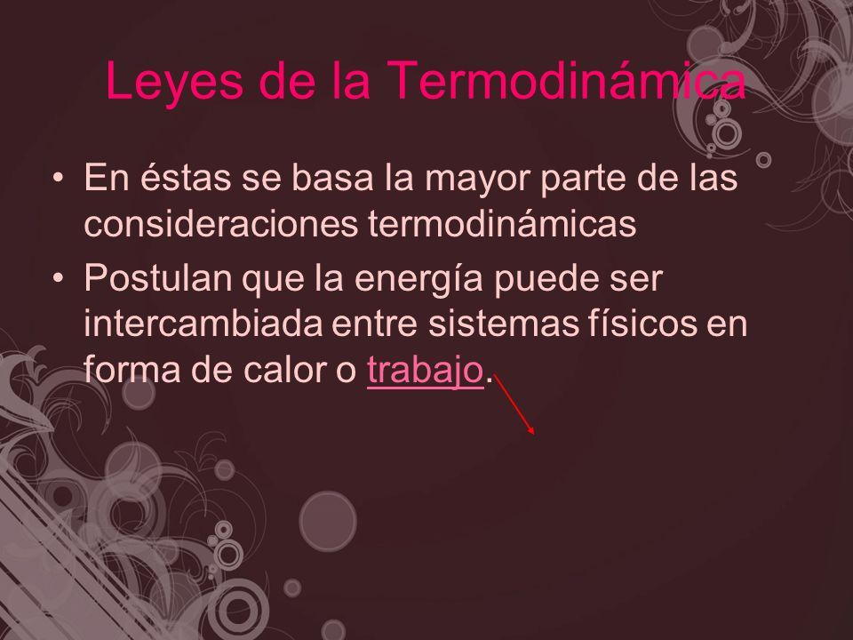 Leyes de la Termodinámica En éstas se basa la mayor parte de las consideraciones termodinámicas Postulan que la energía puede ser intercambiada entre