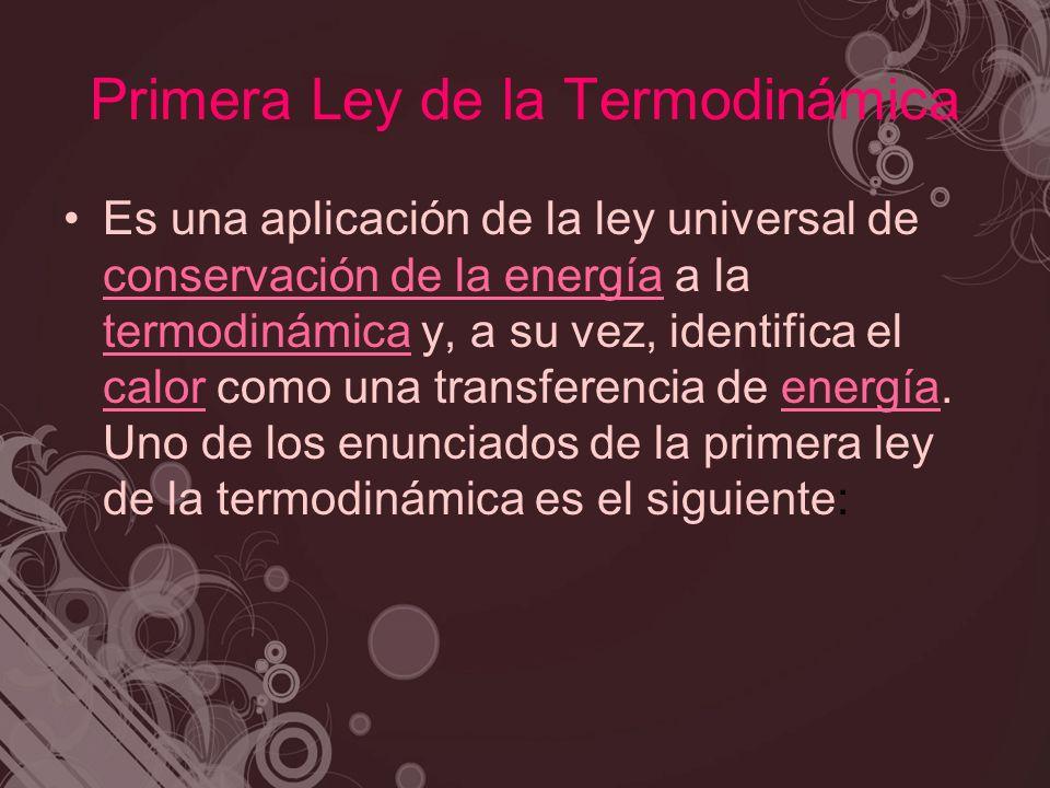 Primera Ley de la Termodinámica Es una aplicación de la ley universal de conservación de la energía a la termodinámica y, a su vez, identifica el calo