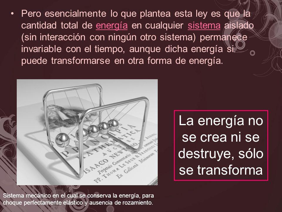 Pero esencialmente lo que plantea esta ley es que la cantidad total de energía en cualquier sistema aislado (sin interacción con ningún otro sistema)