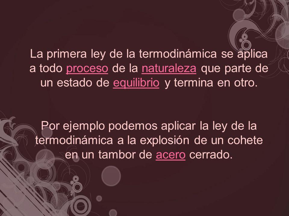 La primera ley de la termodinámica se aplica a todo proceso de la naturaleza que parte de un estado de equilibrio y termina en otro.procesonaturalezae