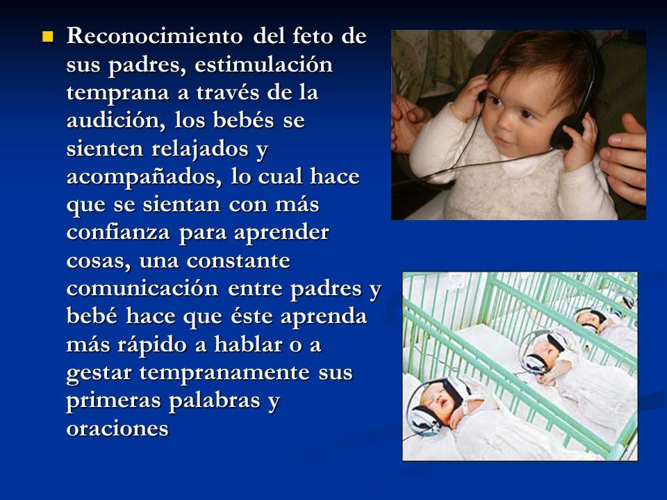 Reconocimiento del feto de sus padres, estimulación temprana a través de la audición, los bebés se sienten relajados y acompañados, lo cual hace que se sientan con más confianza para aprender cosas, una constante comunicación entre padres y bebé hace que éste aprenda más rápido a hablar o a gestar tempranamente sus primeras palabras y oraciones Reconocimiento del feto de sus padres, estimulación temprana a través de la audición, los bebés se sienten relajados y acompañados, lo cual hace que se sientan con más confianza para aprender cosas, una constante comunicación entre padres y bebé hace que éste aprenda más rápido a hablar o a gestar tempranamente sus primeras palabras y oraciones