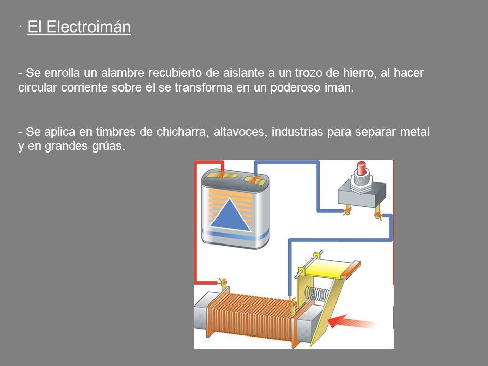 · El Electroimán - Se enrolla un alambre recubierto de aislante a un trozo de hierro, al hacer circular corriente sobre él se transforma en un poderos
