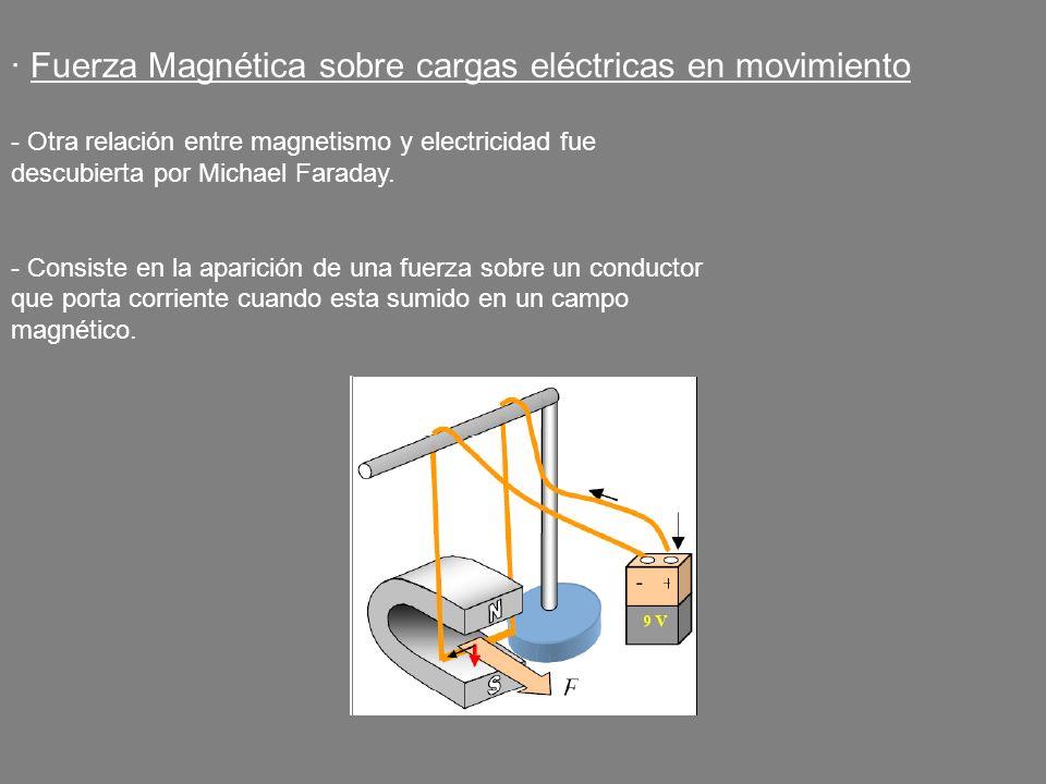 · Fuerza Magnética sobre cargas eléctricas en movimiento - Otra relación entre magnetismo y electricidad fue descubierta por Michael Faraday. - Consis