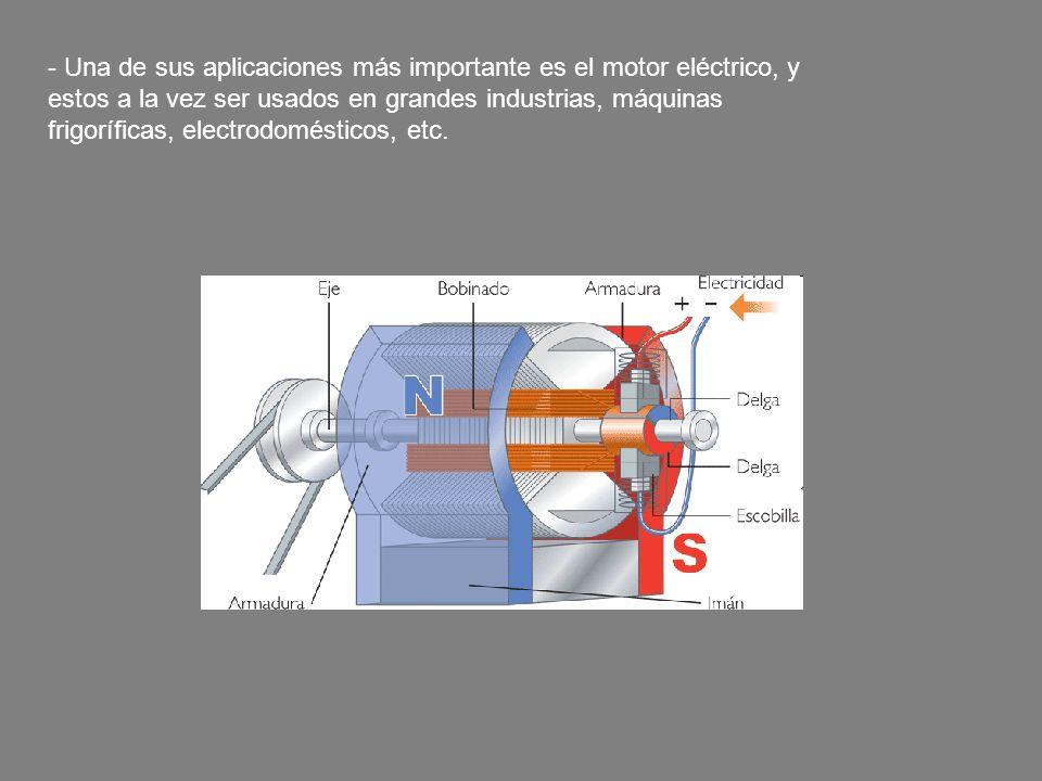 - Una de sus aplicaciones más importante es el motor eléctrico, y estos a la vez ser usados en grandes industrias, máquinas frigoríficas, electrodomés
