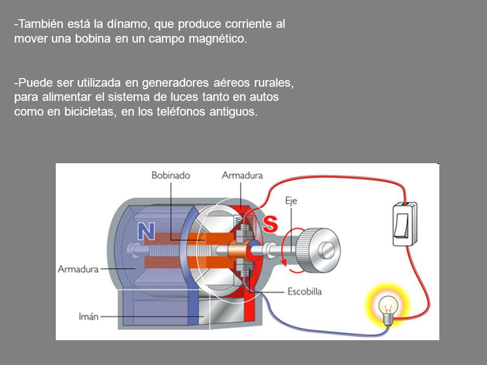 -También está la dínamo, que produce corriente al mover una bobina en un campo magnético. -Puede ser utilizada en generadores aéreos rurales, para ali