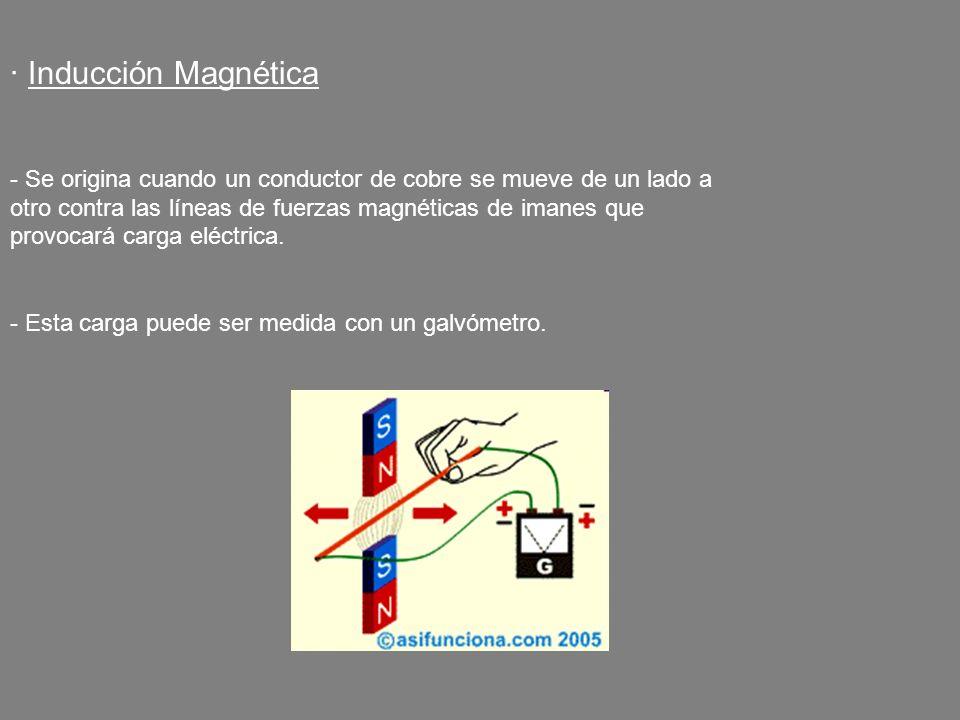 · Inducción Magnética - Se origina cuando un conductor de cobre se mueve de un lado a otro contra las líneas de fuerzas magnéticas de imanes que provo
