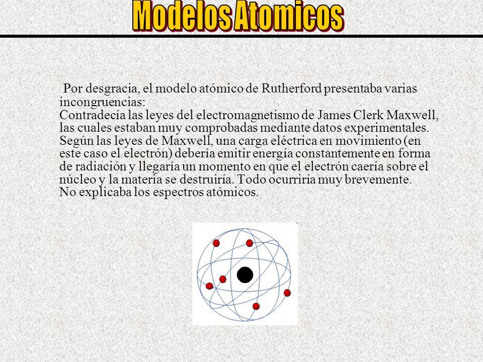 Por desgracia, el modelo atómico de Rutherford presentaba varias incongruencias: Contradecía las leyes del electromagnetismo de James Clerk Maxwell, l