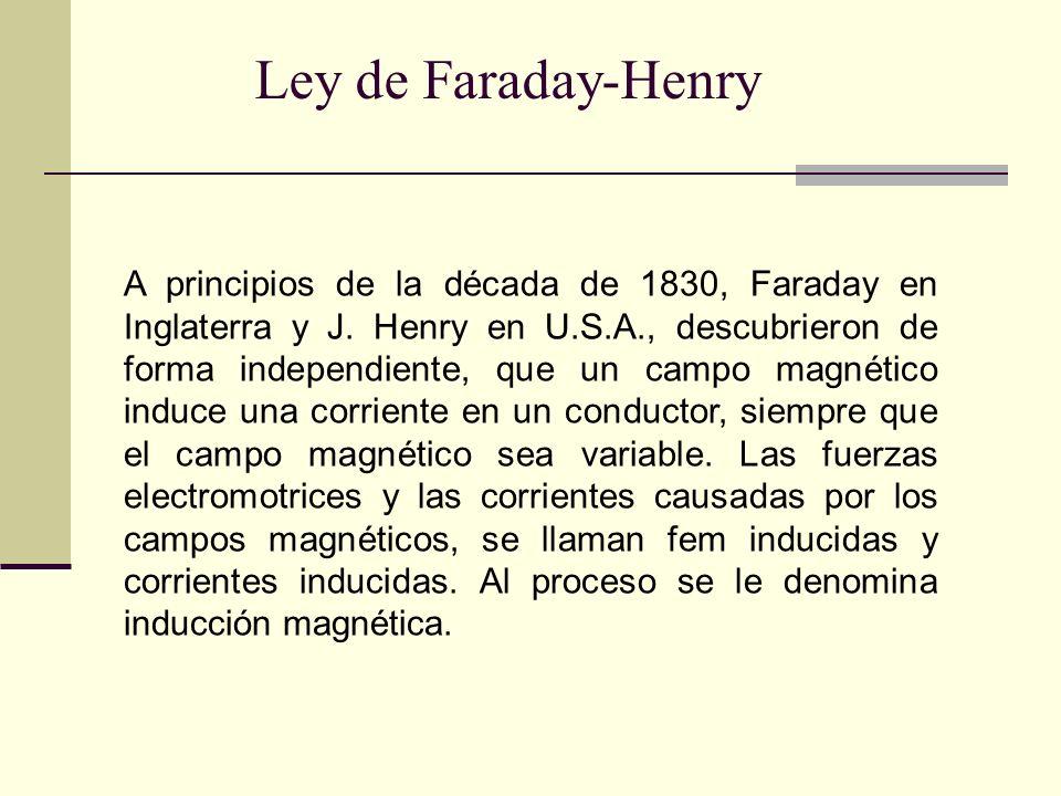 Ley de Faraday-Henry A principios de la década de 1830, Faraday en Inglaterra y J. Henry en U.S.A., descubrieron de forma independiente, que un campo
