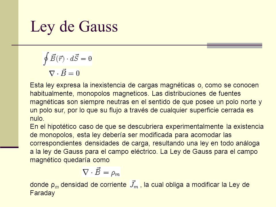 Ley de Gauss Esta ley expresa la inexistencia de cargas magnéticas o, como se conocen habitualmente, monopolos magneticos. Las distribuciones de fuent