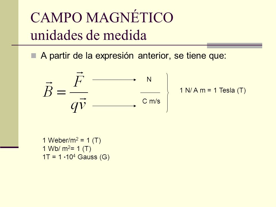 CAMPO MAGNÉTICO unidades de medida A partir de la expresión anterior, se tiene que: N C m/s 1 N/ A m = 1 Tesla (T) 1 Weber/m 2 = 1 (T) 1 Wb/ m 2 = 1 (