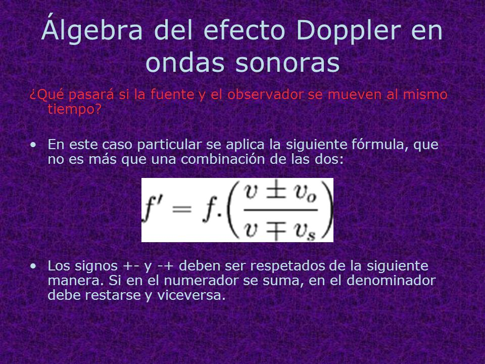 Álgebra del efecto Doppler en ondas sonoras ¿Qué pasará si la fuente y el observador se mueven al mismo tiempo? En este caso particular se aplica la s