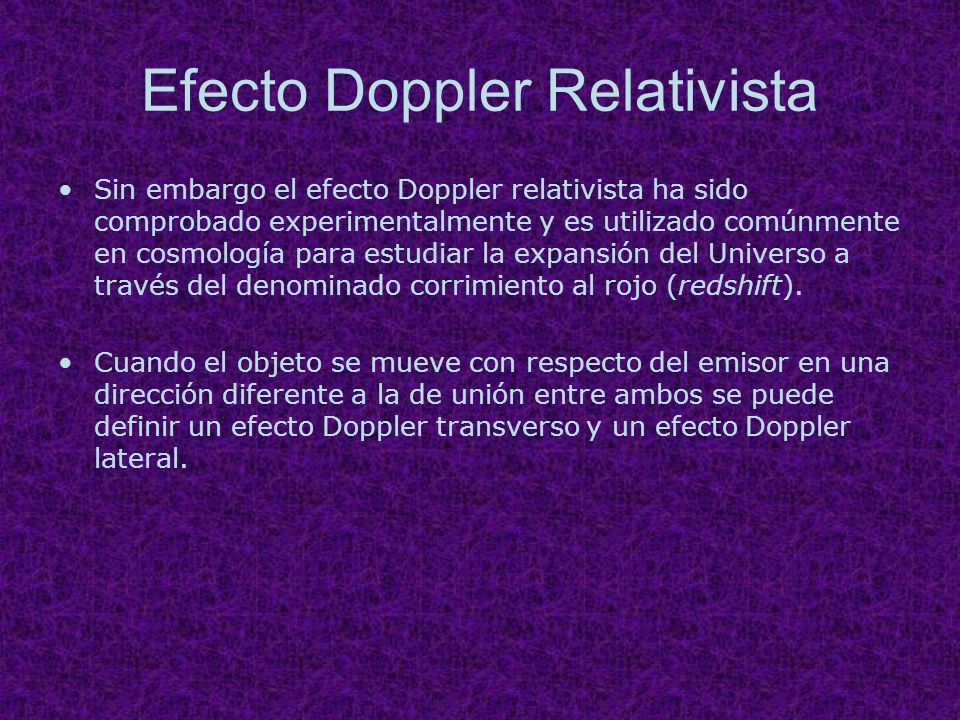 Efecto Doppler Relativista Sin embargo el efecto Doppler relativista ha sido comprobado experimentalmente y es utilizado comúnmente en cosmología para