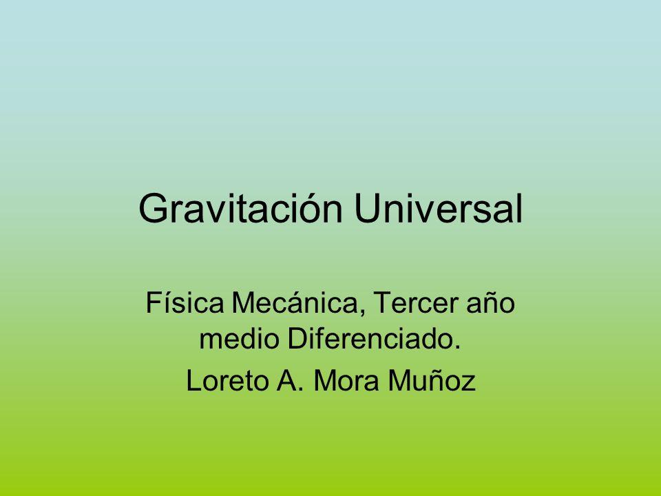 Gravitación Universal Física Mecánica, Tercer año medio Diferenciado. Loreto A. Mora Muñoz